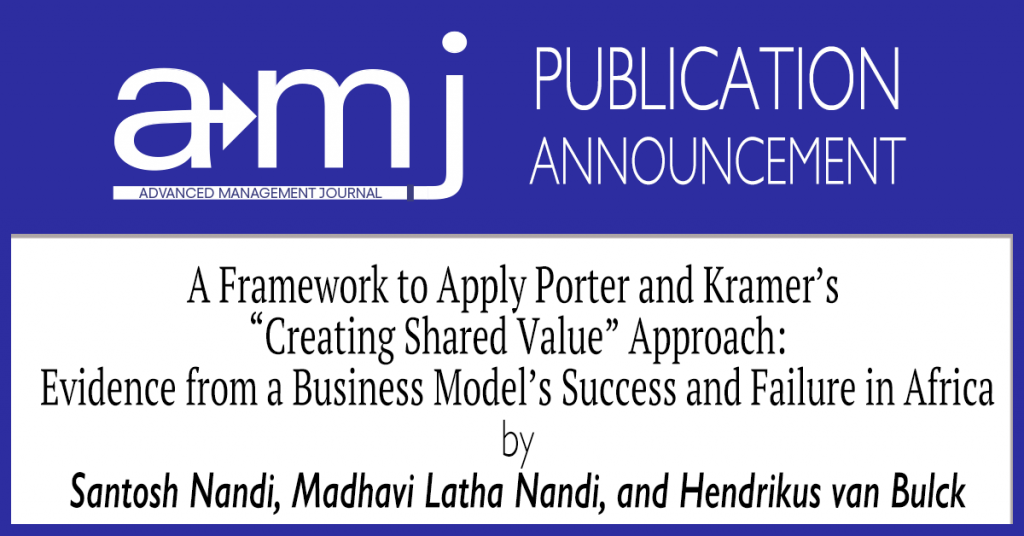 """The SAM Advanced Management Journal is pleased to announce the publication of the article A Framework to Apply Porter and Kramer's """"Creating Shared Value"""" Approach: Evidence from a Business Model's Success and Failure in Africa by Santosh Nandi, Madhavi Latha Nandi, and Hendrikus van Bulck in Volume 85 Edition 4."""